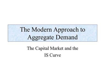 The Modern Approach to Aggregate Demand The Capital Market and the IS Curve.