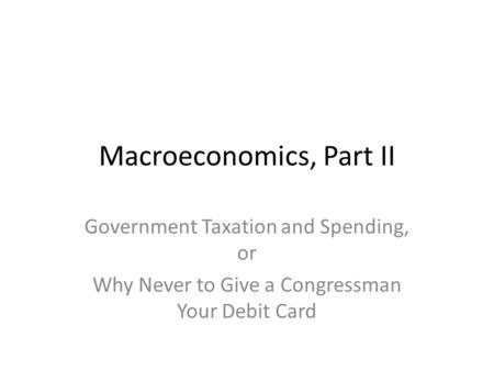 Macroeconomics, Part II Government Taxation and Spending, or Why Never to Give a Congressman Your Debit Card.