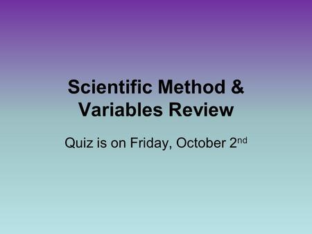 Scientific Method & Variables Review Quiz is on Friday, October 2 nd.