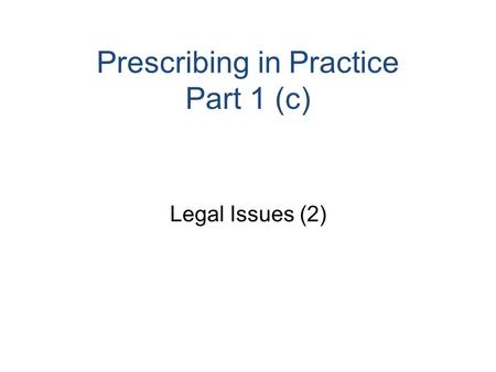 Prescribing in Practice Part 1 (c) Legal Issues (2)