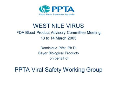 WEST NILE VIRUS FDA Blood Product Advisory Committee Meeting 13 to 14 March 2003 Dominique Pifat, Ph.D. Bayer Biological Products on behalf of PPTA Viral.