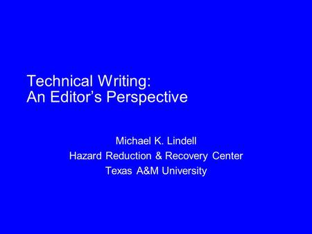 Technical Writing: An Editor's Perspective Michael K. Lindell Hazard Reduction & Recovery Center Texas A&M University.