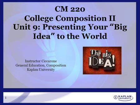 "1 CM 220 College Composition II Unit 9: Presenting Your ""Big Idea"" to the World Instructor Ciccarone General Education, Composition Kaplan University."