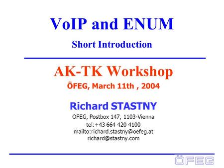 VoIP and ENUM Short Introduction AK-TK Workshop ÖFEG, March 11th, 2004 Richard STASTNY ÖFEG, Postbox 147, 1103-Vienna tel:+43 664 420 4100
