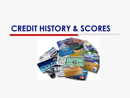 CREDIT HISTORY & SCORES. CREDIT REPORTS  aka: credit history  3 Credit Bureaus receive and maintain information on consumers: Experian, TransUnion,