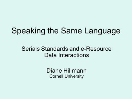 Speaking the Same Language Serials Standards and e-Resource Data Interactions Diane Hillmann Cornell University.