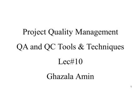 1 Project Quality Management QA and QC Tools & Techniques Lec#10 Ghazala Amin.