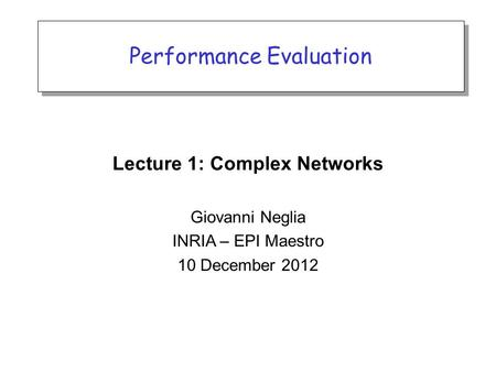 Performance Evaluation Lecture 1: Complex Networks Giovanni Neglia INRIA – EPI Maestro 10 December 2012.