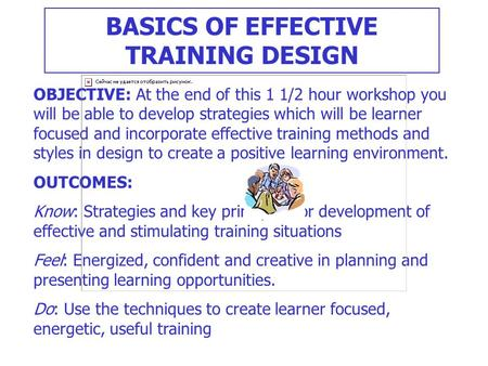 BASICS OF EFFECTIVE TRAINING DESIGN OBJECTIVE: At the end of this 1 1/2 hour workshop you will be able to develop strategies which will be learner focused.