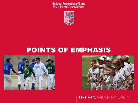 Take Part. Get Set For Life.™ National Federation of State High School Associations POINTS OF EMPHASIS.