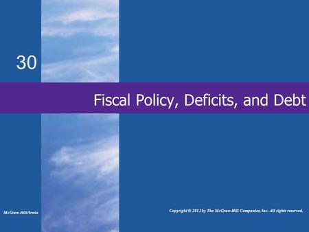 Fiscal Policy, Deficits, and Debt 30 McGraw-Hill/Irwin Copyright © 2012 by The McGraw-Hill Companies, Inc. All rights reserved.