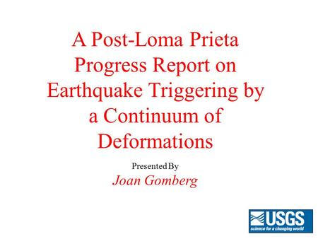A Post-Loma Prieta Progress Report on Earthquake Triggering by a Continuum of Deformations Presented By Joan Gomberg.