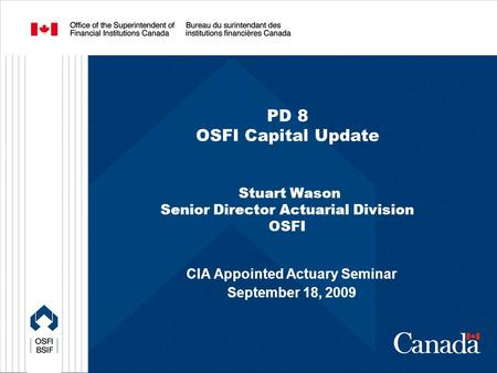 PD 8 OSFI Capital Update Stuart Wason Senior Director Actuarial Division OSFI CIA Appointed Actuary Seminar September 18, 2009.