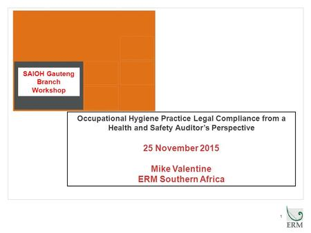 1 Occupational Hygiene Practice Legal Compliance from a Health and Safety Auditor's Perspective 25 November 2015 Mike Valentine ERM Southern Africa SAIOH.