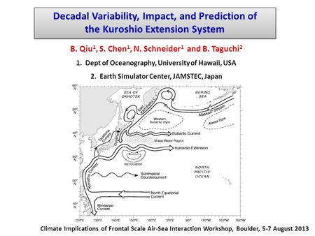 Decadal Variability, Impact, and Prediction of the Kuroshio Extension System B. Qiu 1, S. Chen 1, N. Schneider 1 and B. Taguchi 2 1. Dept of Oceanography,