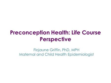 Preconception Health: Life Course Perspective Flojaune Griffin, PhD, MPH Maternal and Child Health Epidemiologist.