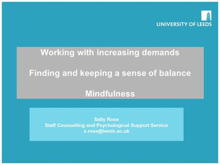 School of something FACULTY OF OTHER Working with increasing demands Finding and keeping a sense of balance Mindfulness Sally Rose Staff Counselling and.
