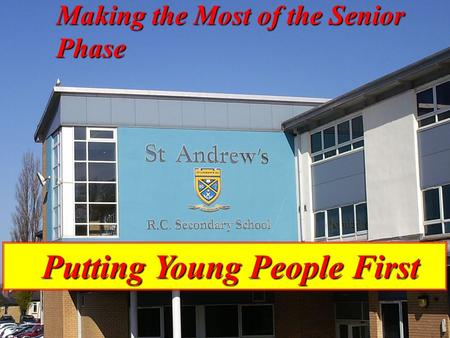 P U T T I N G Y O U N G P E O P L E F I R S T p Putting Young People First Putting Young People First Making the Most of the Senior Phase.