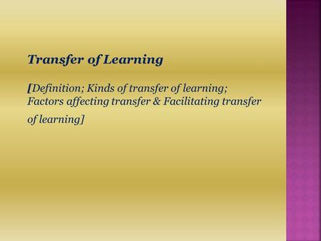 Transfer of Learning [Definition; Kinds of transfer of learning; Factors affecting transfer & Facilitating transfer of learning]