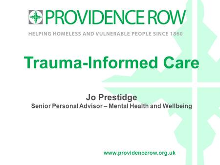 Www.providencerow.org.uk Trauma-Informed Care Jo Prestidge Senior Personal Advisor – Mental Health and Wellbeing.