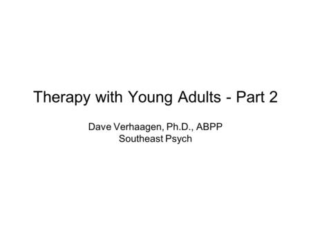 Therapy with Young Adults - Part 2 Dave Verhaagen, Ph.D., ABPP Southeast Psych.