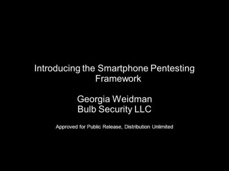Introducing the Smartphone Pentesting Framework Georgia Weidman Bulb Security LLC Approved for Public Release, Distribution Unlimited.
