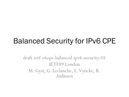 Balanced Security for IPv6 CPE draft-ietf-v6ops-balanced-ipv6-security-01 IETF89 London M. Gysi, G. Leclanche, E. Vyncke, R. Anfinsen.