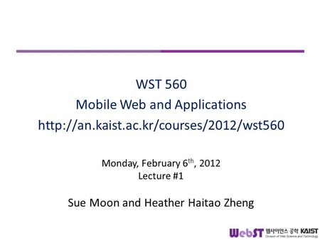 Monday, February 6 th, 2012 Lecture #1 Sue Moon and Heather Haitao Zheng WST 560 Mobile Web and Applications