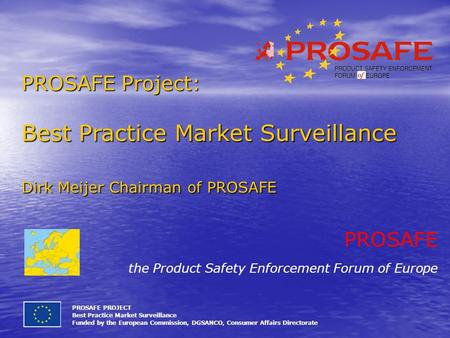 PROSAFE Project: Best Practice Market Surveillance Dirk Meijer Chairman of PROSAFE PROSAFE PROJECT Best Practice Market Surveillance Funded by the European.