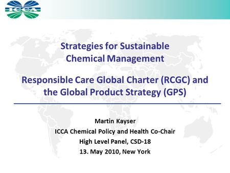 Strategies for Sustainable Chemical Management Responsible Care Global Charter (RCGC) and the Global Product Strategy (GPS) Martin Kayser ICCA Chemical.