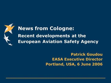 News from Cologne: Recent developments at the European Aviation Safety Agency Patrick Goudou EASA Executive Director Portland, USA, 6 June 2006.