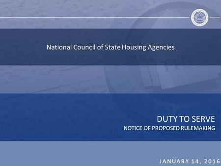 National Council of State Housing Agencies DUTY TO SERVE NOTICE OF PROPOSED RULEMAKING JANUARY 14, 2016.