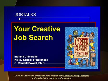 JOBTALKS Your Creative Job Search Indiana University Kelley School of Business C. Randall Powell, Ph.D Contents used in this presentation are adapted from.