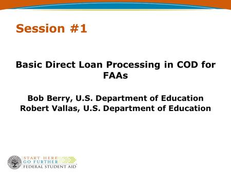 Session #1 Basic Direct Loan Processing in COD for FAAs Bob Berry, U.S. Department of Education Robert Vallas, U.S. Department of Education.