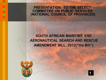 "SOUTH AFRICAN MARITIME AND AERONAUTICAL SEARCH AND RESCUE AMENDMENT BILL, 2012(""the Bill"") PRESENTATION TO THE SELECT COMMITTEE ON PUBLIC SERVICES (NATIONAL."