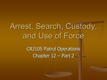 Arrest, Search, Custody, and Use of Force CRJ105 Patrol Operations Chapter 12 – Part 2.