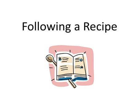 Following a Recipe. Recipes A recipe is a list of ingredients and directions for preparing a specific food. Not all recipes are written in the same way.