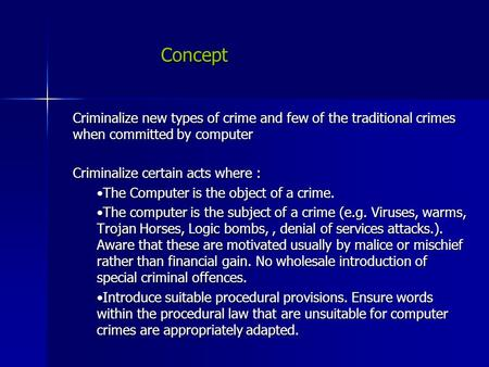 Concept Criminalize new types of crime and few of the traditional crimes when committed by computer Criminalize certain acts where : The Computer is the.