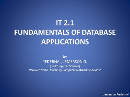 Jemerson Pedernal IT 2.1 FUNDAMENTALS OF DATABASE APPLICATIONS by PEDERNAL, JEMERSON G. [BS-Computer Science] Palawan State University Computer Network.