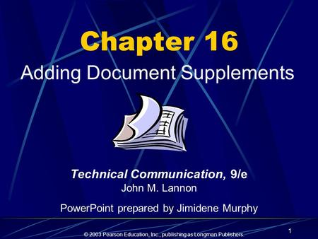 © 2003 Pearson Education, Inc., publishing as Longman Publishers. 1 Chapter 16 Adding Document Supplements Technical Communication, 9/e John M. Lannon.