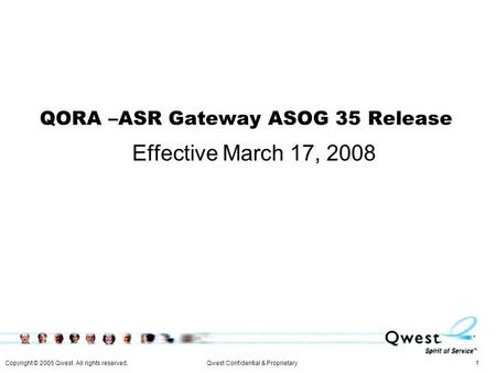Copyright © 2005 Qwest. All rights reserved. 1Qwest Confidential & Proprietary QORA –ASR Gateway ASOG 35 Release Effective March 17, 2008.