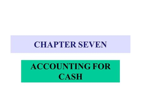 CHAPTER SEVEN ACCOUNTING FOR CASH. CASH Includes: –Currency, coins, and checking accounts –Checks received from customers –Money orders –Bank cashier's.