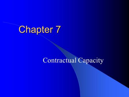 Chapter 7 Contractual Capacity. Capacity The legal ability to enter a contract. Rebuttable Presumption: a person is permitted to presume that the other.