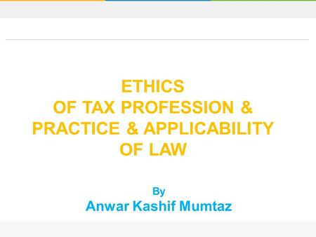 By Anwar Kashif Mumtaz ETHICS OF TAX PROFESSION & PRACTICE & APPLICABILITY OF LAW.