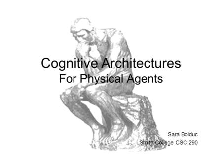 Cognitive Architectures For Physical Agents Sara Bolduc Smith College CSC 290.