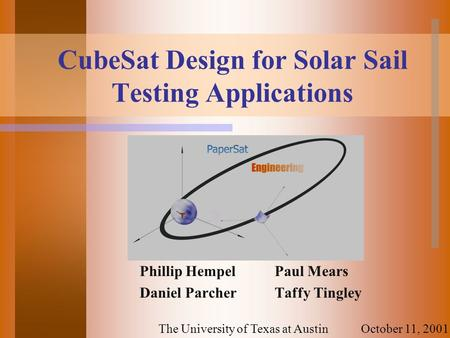 CubeSat Design for Solar Sail Testing Applications Phillip HempelPaul Mears Daniel ParcherTaffy Tingley October 11, 2001The University of Texas at Austin.