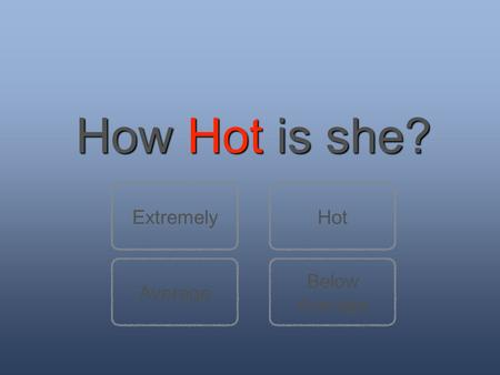 How Hot is she? Below Average ExtremelyHot. She is crazy. No normal girl is that hot! Next questionBack to question 1.