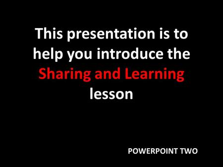 This presentation is to help you introduce the Sharing and Learning lesson POWERPOINT TWO.