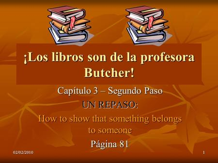02/02/20101 ¡Los libros son de la profesora Butcher! Capítulo 3 – Segundo Paso UN REPASO: How to show that something belongs to someone Página 81.