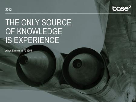 THE ONLY SOURCE OF KNOWLEDGE IS EXPERIENCE Albert Einstein 1879-1955 2012.
